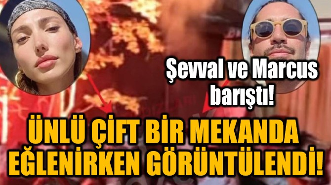 YİĞİT MARCUS ARAL VE ŞEVVAL ŞAHİN BARIŞTI!