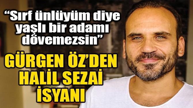 GÜRGEN ÖZ'DEN HALİL SEZAİ İSYANI!