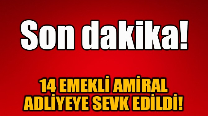 14 EMEKLİ AMİRAL ADLİYEYE SEVK EDİLDİ!