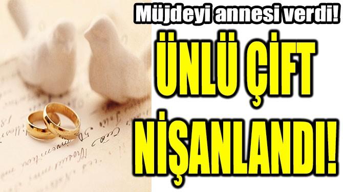 ÜNLÜ ÇİFT NİŞANLANDI!
