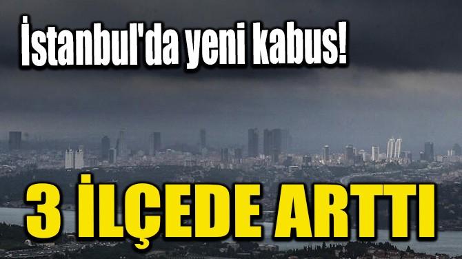 İSTANBUL'DA YENİ KABUS! 3 İLÇEDE ARTTI