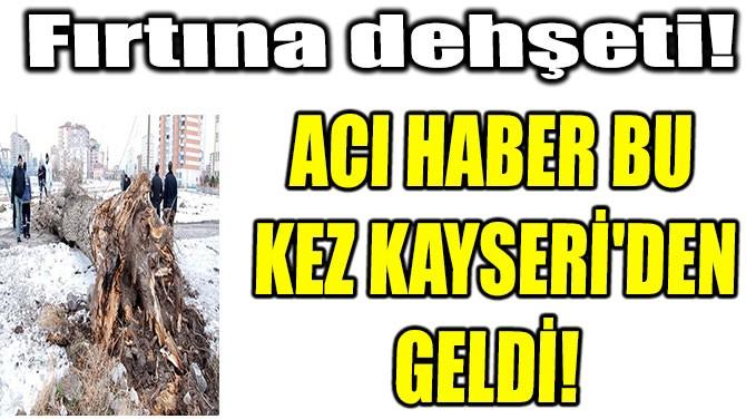 ACI HABER BU KEZ KAYSERİ'DEN GELDİ! FIRTINA DEHŞETİ!