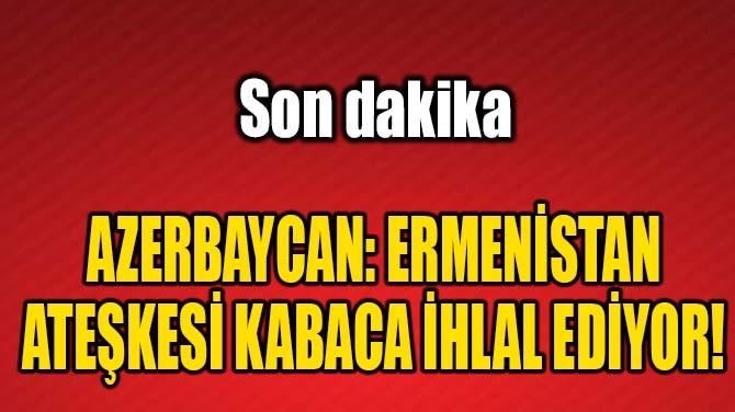 AZERBAYCAN: ERMENİSTAN ATEŞKESİ KABACA İHLAL EDİYOR!
