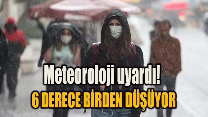 METEOROLOJİ UYARDI! 6 DERECE BİRDEN DÜŞÜYOR