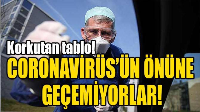 CORONAVİRÜS'ÜN ÖNÜNE GEÇEMİYORLAR!