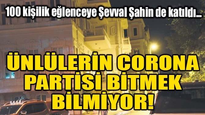 ÜNLÜLERİN CORONA PARTİSİ BİTMEK BİLMİYOR!