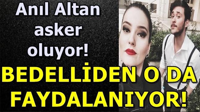 OYUNCU ANIL ALTAN, ASKERE GİTTİ