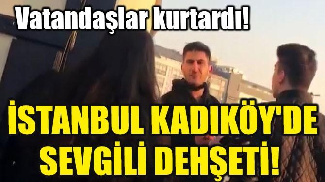 İSTANBUL KADIKÖY'DE SEVGİLİ DEHŞETİ!