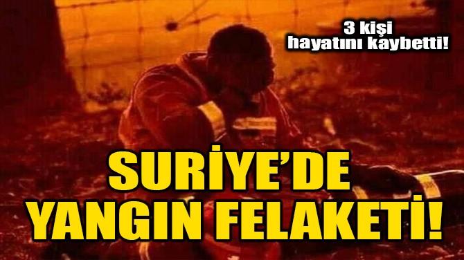 SURİYE'DE YANGIN FELAKETİ!