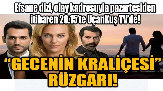 """""""GECENİN KRALİÇESİ""""  RÜZGARI!"""