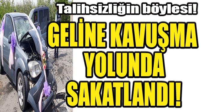GELİNE KAVUŞMA YOLUNDA SAKATLANDI!