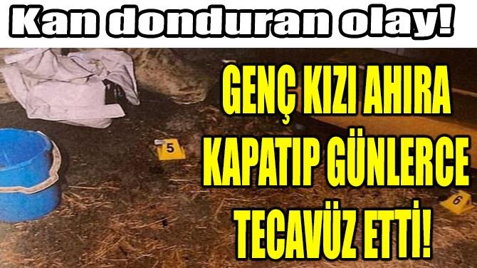 GENÇ KIZI AHIRA KAPATIP GÜNLERCE TECAVÜZ ETTİ!