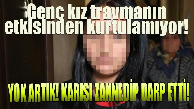 YOK ARTIK! KARISI ZANNEDİP DARP ETTİ!