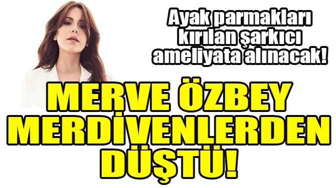 MERVE ÖZBEY MERDİVENLERDEN DÜŞTÜ!