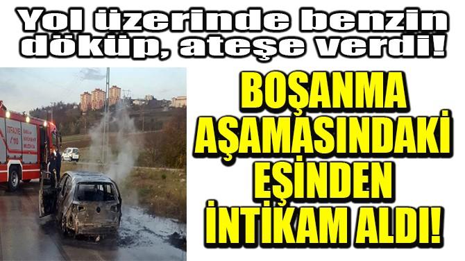 BOŞANMA AŞAMASINDAKİ EŞİNDEN İNTİKAM ALDI!