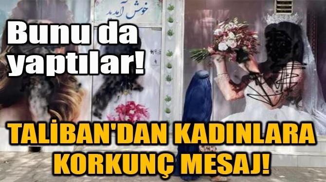 TALİBAN'DAN KADINLARA KORKUNÇ MESAJ!