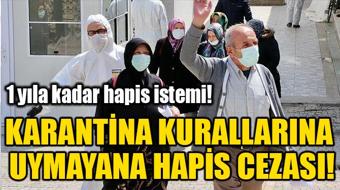 KARANTİNA KURALLARINA UYMAYANA HAPİS CEZASI!