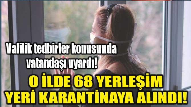 O İLDE 68 YERLEŞİM YERİ KARANTİNAYA ALINDI!