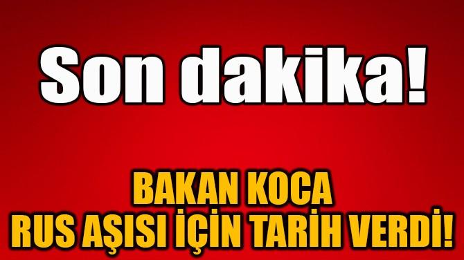 BAKAN KOCA RUS AŞISI İÇİN TARİH VERDİ!