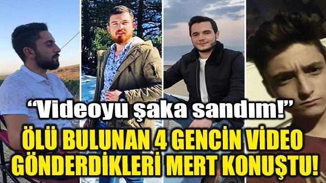 ÖLÜ BULUNAN 4 GENCİN VİDEO GÖNDERDİKLERİ MERT KONUŞTU!