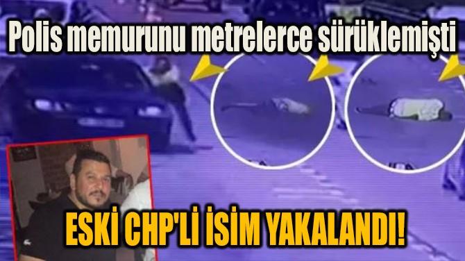 ESKİ CHP'Lİ İSİM YAKALANDI!