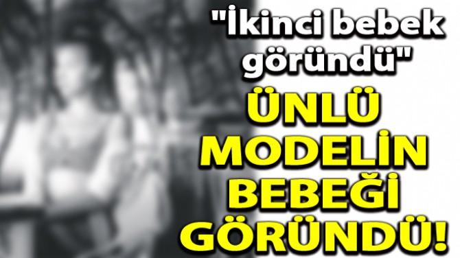 ÜNLÜ MODELİN BEBEĞİ GÖRÜNDÜ!