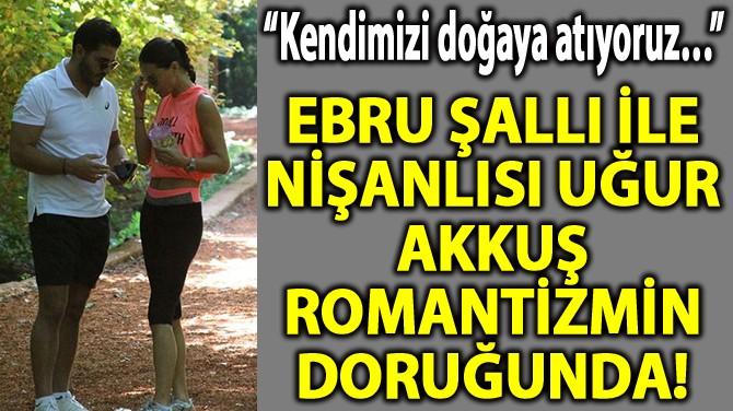 EBRU ŞALLI İLE NİŞANLISI UĞUR AKKUŞ ROMANTİZMİN DORUĞUNDA!