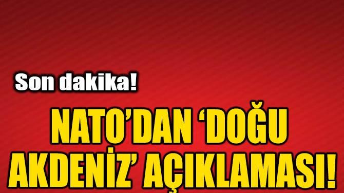 NATO'DAN DOĞU AKDENİZ AÇIKLAMASI!
