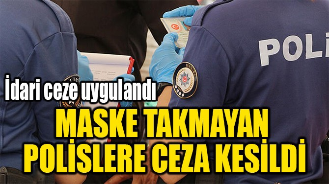 MASKE TAKMAYAN POLİSLERE CEZA KESİLDİ