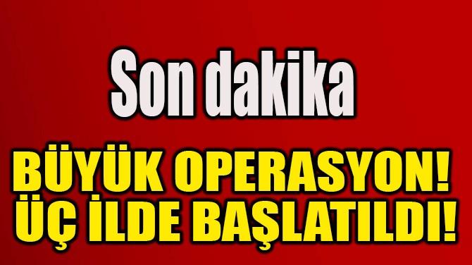 BÜYÜK OPERASYON!  ÜÇ İLDE BAŞLATILDI!