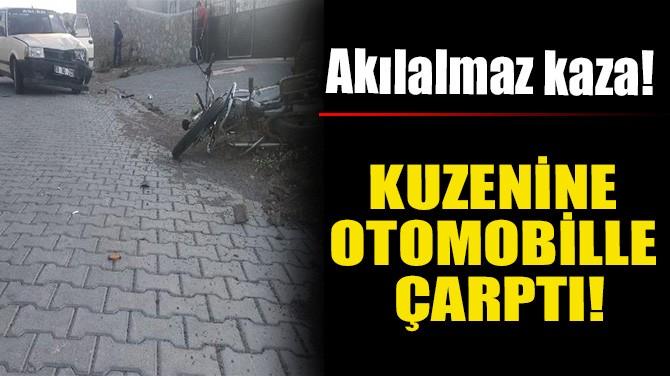 KUZENİNE OTOMOBİLLE ÇARPTI!