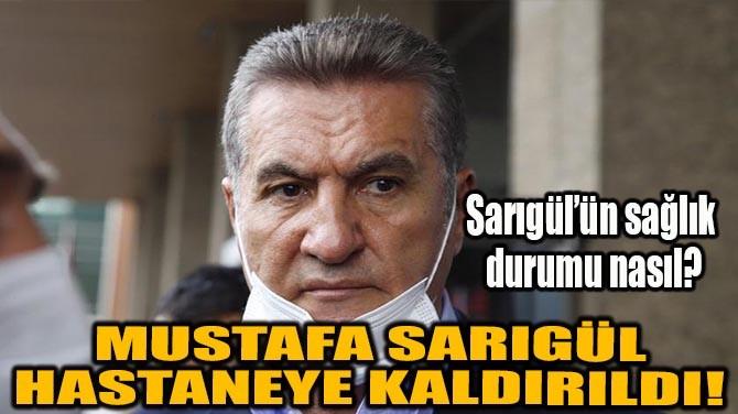 MUSTAFA SARIGÜL HASTANEYE KALDIRILDI!