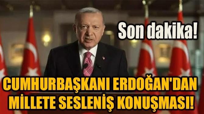 CUMHURBAŞKANI ERDOĞAN'DAN MİLLETE SESLENİŞ KONUŞMASI!
