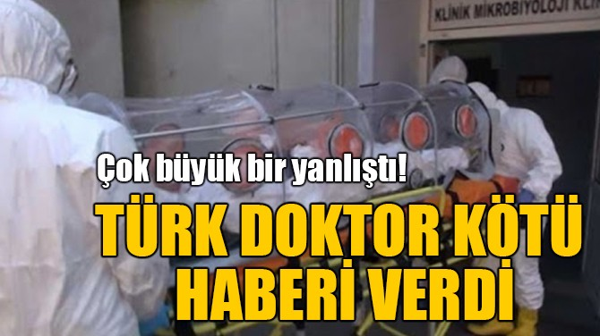 TÜRK DOKTOR KÖTÜ  HABERİ VERDİ