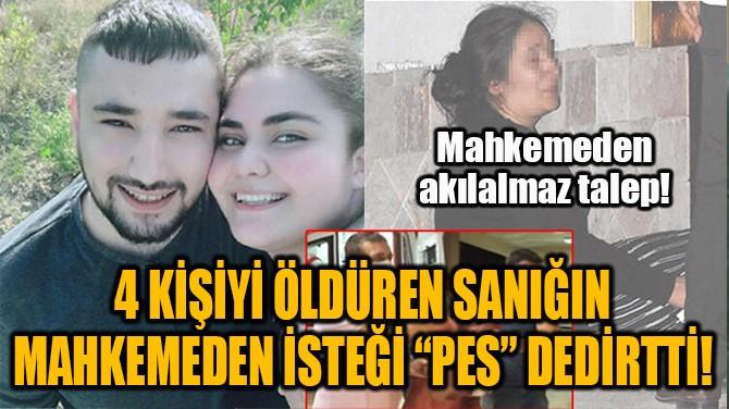 """4 KİŞİYİ ÖLDÜREN SANIĞIN MAHKEMEDEN İSTEĞİ """"PES"""" DEDİRTTİ!"""