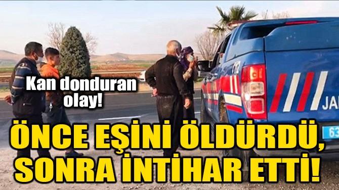 ÖNCE EŞİNİ ÖLDÜRDÜ, SONRA İNTİHAR ETTİ!