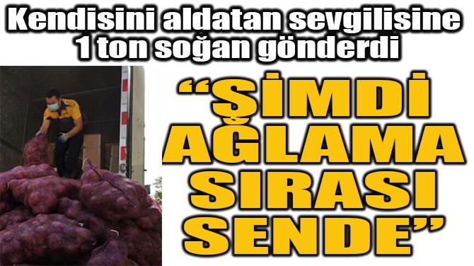 'ŞİMDİ AĞLAMA  SIRASI SENDE' DEDİ 1 TON SOĞAN YOLLADI