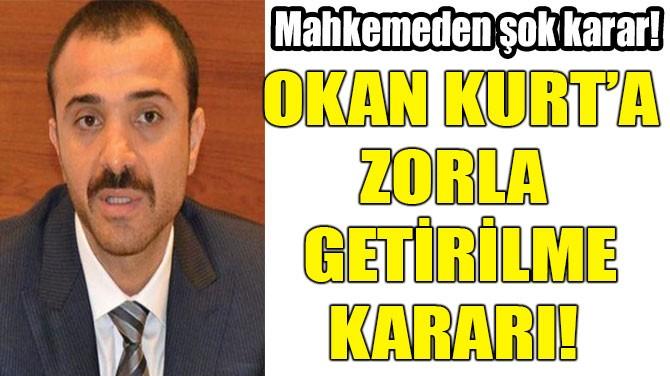 OKAN KURT'A ZORLA  GETİRİLME KARARI!