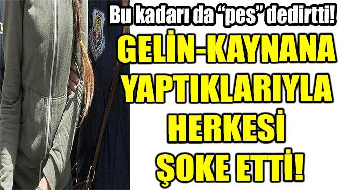 GELİN-KAYNANA  YAPTIKLARIYLA  HERKESİ ŞOKE ETTİ!