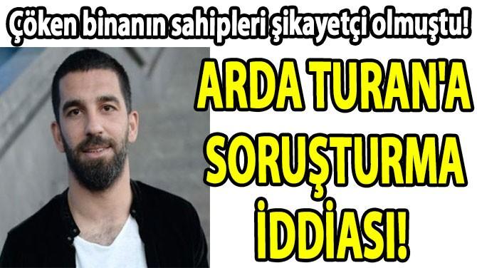 ARDA TURAN'A SORUŞTURMA İDDİASI!