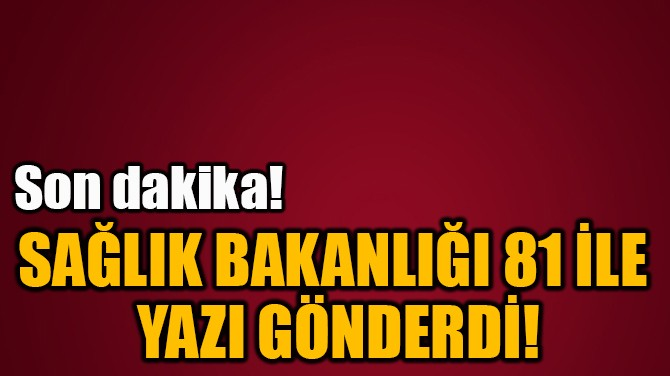 SAĞLIK BAKANLIĞI 81 İLE  YAZI GÖNDERDİ!