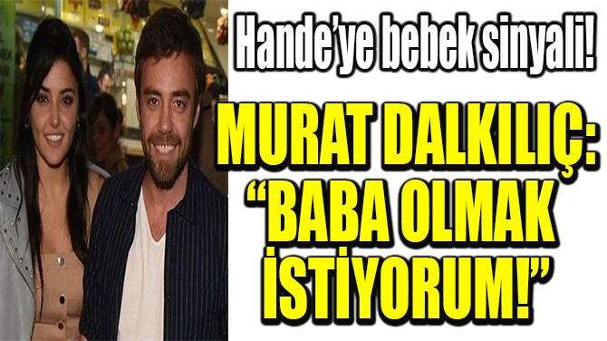 """MURAT DALKILIÇ: """"BABA OLMAK  İSTİYORUM!"""""""