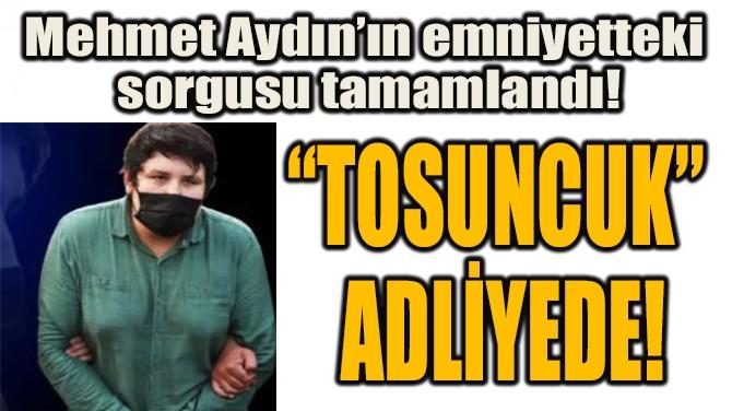 """TOSUNCUK"" ADLİYEDE!"