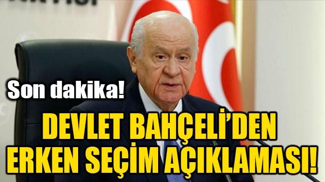 DEVLET BAHÇELİ'DEN ERKEN SEÇİM AÇIKLAMASI!