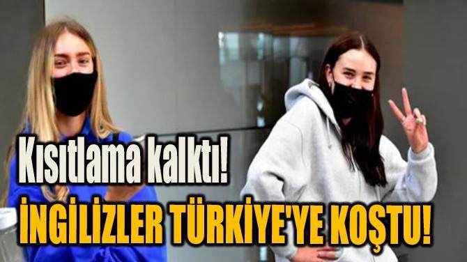 KISITLAMA KALKTI! İNGİLİZLER TÜRKİYE'YE KOŞTU!