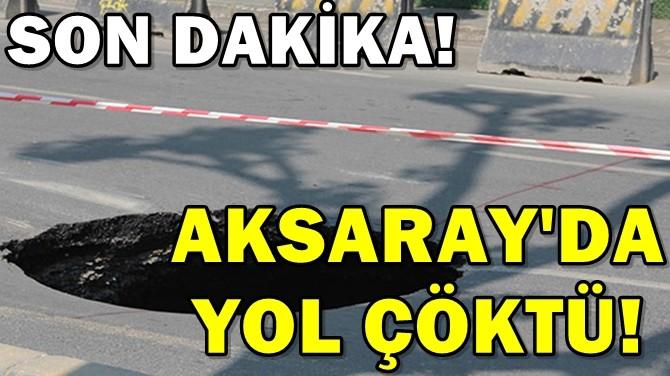 AKSARAY'DA YOL ÇÖKTÜ!