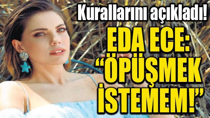 """EDA ECE:  """"ÖPÜŞMEK  İSTEMEM!"""""""