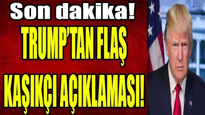 TRUMP'TAN FLAŞ KAŞIKÇI AÇIKLAMASI!