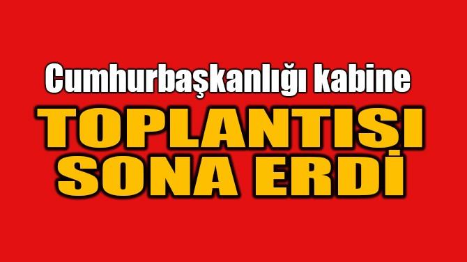 CUMHURBAŞKANLIĞI KABİNE TOPLANTISI SONA ERDİ