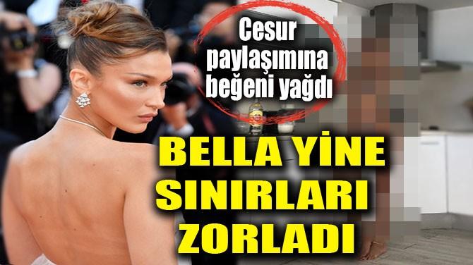 BELLA YİNE SINIRLARI ZORLADI